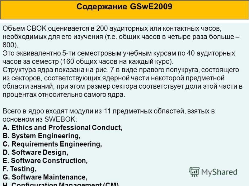 Содержание GSwE2009 Объем CBOK оценивается в 200 аудиторных или контактных часов, необходимых для его изучения (т.е. общих часов в четыре раза больше – 800), Это эквивалентно 5-ти семестровым учебным курсам по 40 аудиторных часов за семестр (160 общи