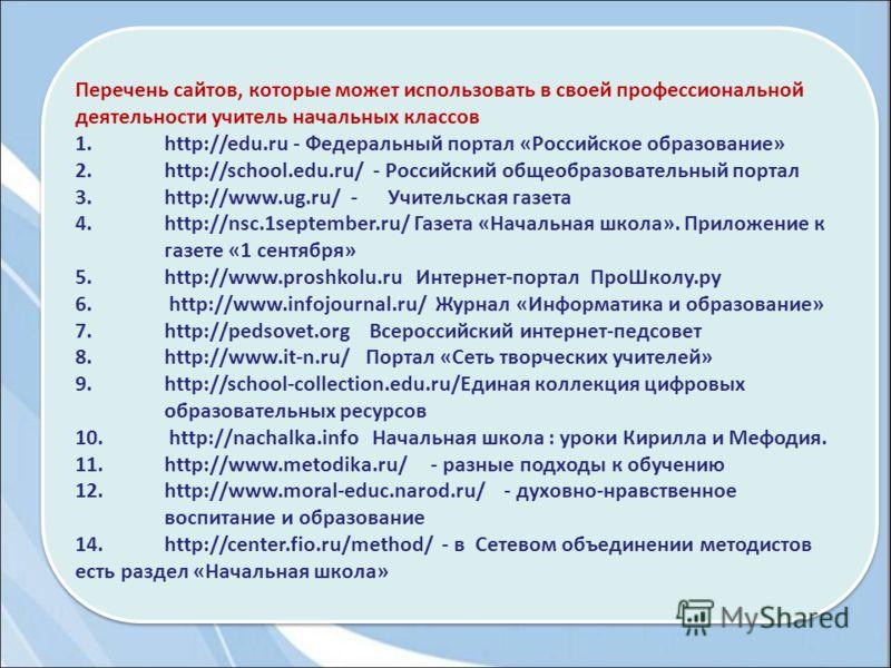 Перечень сайтов, которые может использовать в своей профессиональной деятельности учитель начальных классов 1.http://edu.ru - Федеральный портал «Российское образование» 2.http://school.edu.ru/ - Российский общеобразовательный портал 3.http://www.ug.