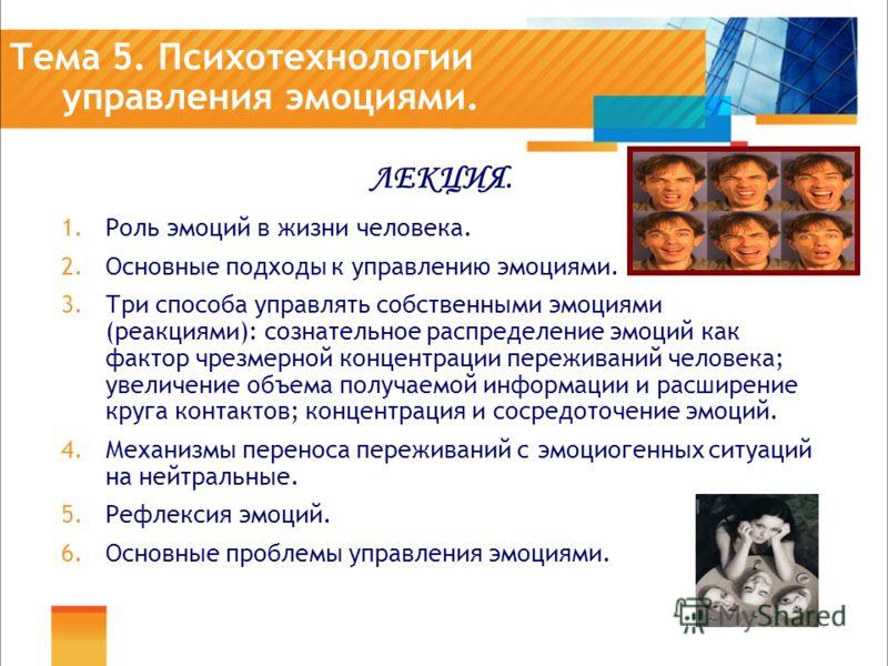 Тема 5. Психотехнологии управления эмоциями. ЛЕКЦИЯ. 1.Роль эмоций в жизни человека. 2.Основные подходы к управлению эмоциями. 3.Три способа управлять собственными эмоциями (реакциями): сознательное распределение эмоций как фактор чрезмерной концентр