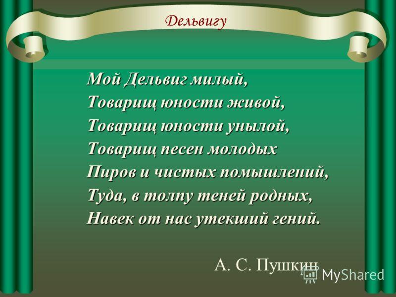 Ближайшему другу Пушкина Дельвигу мы обязаны первым появлением стихов великого поэта в печати. в печати. «Никто на свете не был мне ближе Дельвига», - признавался Пушкин. признавался Пушкин.