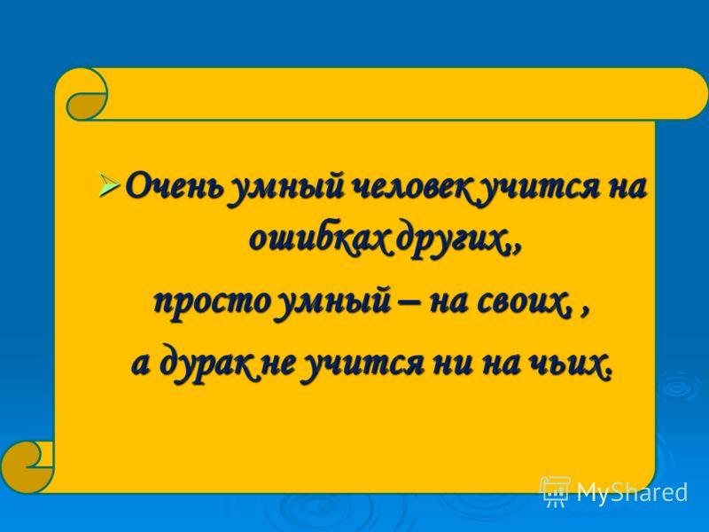 Очень умный человек учится на ошибках других,, Очень умный человек учится на ошибках других,, просто умный – на своих,, а дурак не учится ни на чьих.