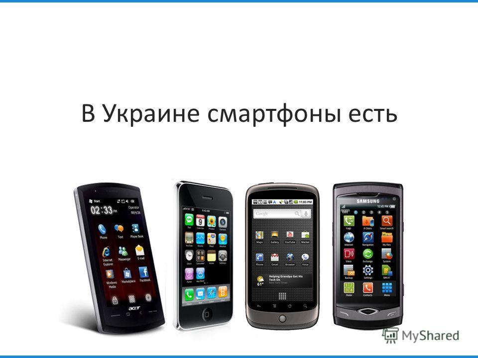 В Украине смартфоны есть