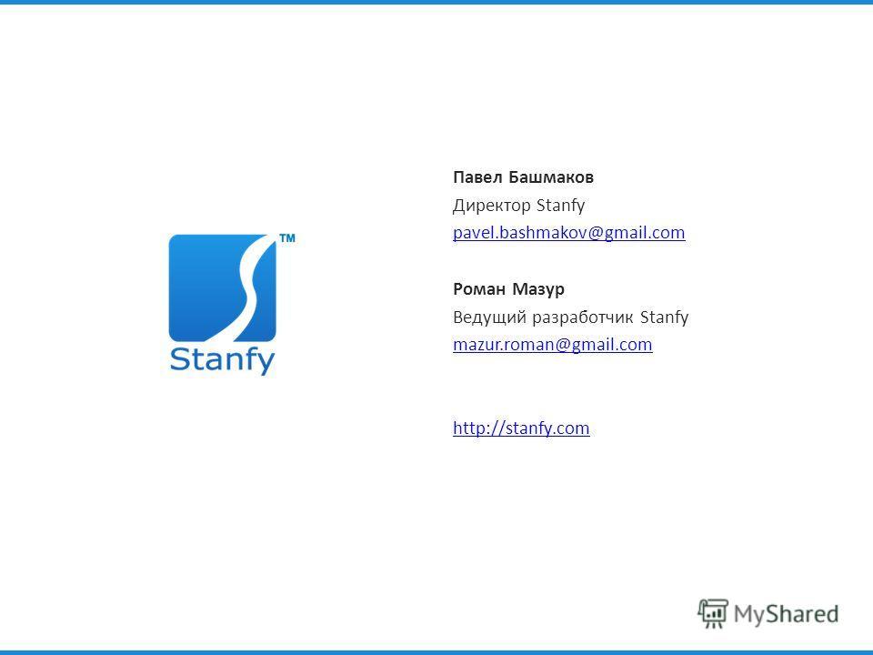 Павел Башмаков Директор Stanfy pavel.bashmakov@gmail.com Роман Мазур Ведущий разработчик Stanfy mazur.roman@gmail.com http://stanfy.com