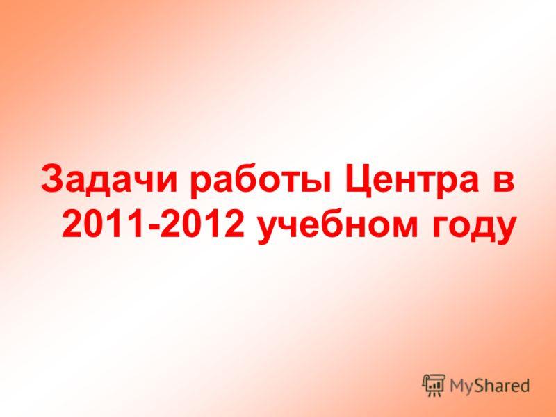 Задачи работы Центра в 2011-2012 учебном году