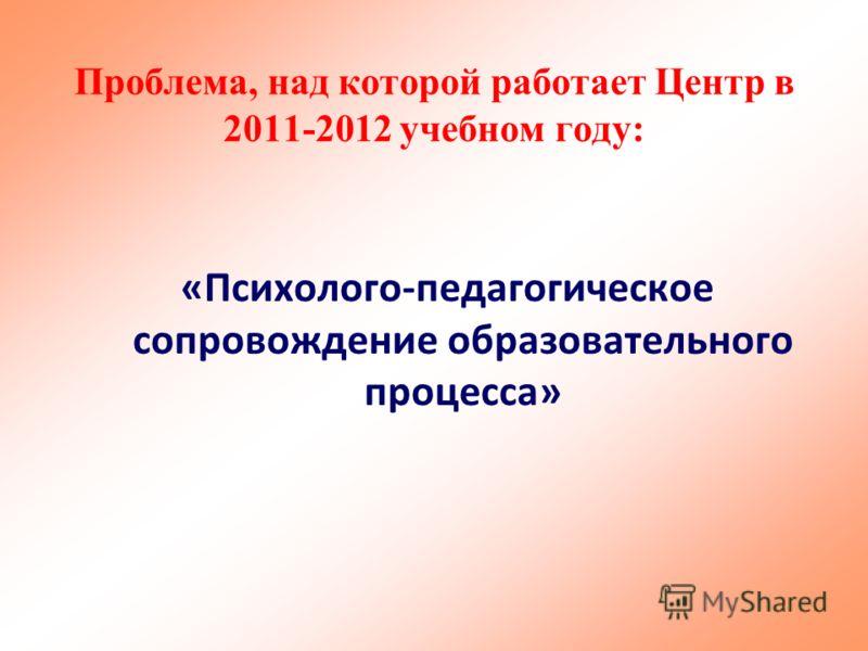 «Психолого-педагогическое сопровождение образовательного процесса» Проблема, над которой работает Центр в 2011-2012 учебном году: