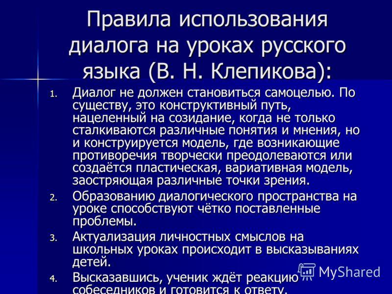 Правила использования диалога на уроках русского языка (В. Н. Клепикова): 1. Диалог не должен становиться самоцелью. По существу, это конструктивный путь, нацеленный на созидание, когда не только сталкиваются различные понятия и мнения, но и конструи