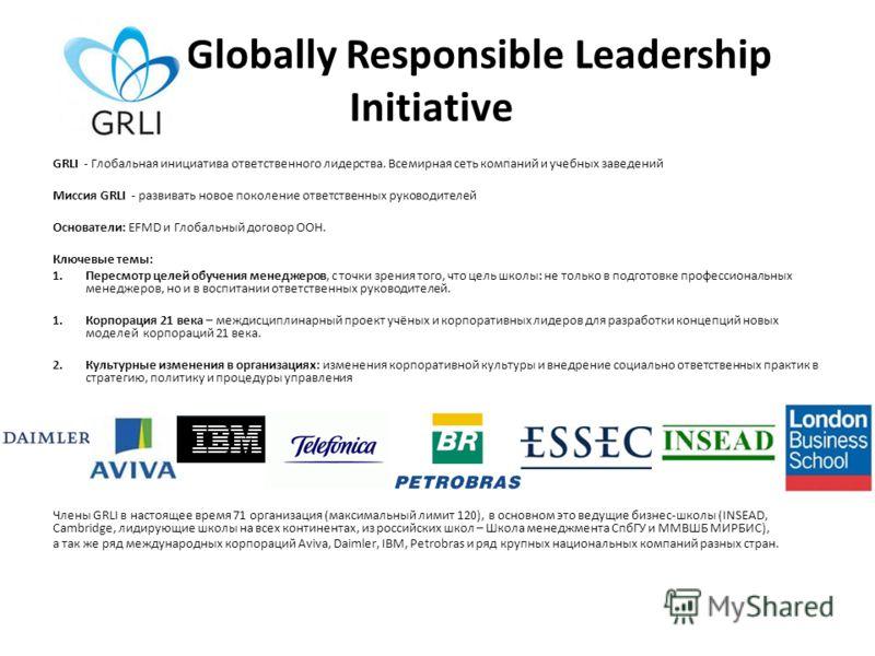 The Globally Responsible Leadership Initiative GRLI - Глобальная инициатива ответственного лидерства. Всемирная сеть компаний и учебных заведений Миссия GRLI - развивать новое поколение ответственных руководителей Основатели: EFMD и Глобальный догово