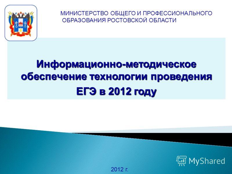 Информационно-методическое обеспечение технологии проведения ЕГЭ в 2012 году 2012 г. МИНИСТЕРСТВО ОБЩЕГО И ПРОФЕССИОНАЛЬНОГО ОБРАЗОВАНИЯ РОСТОВСКОЙ ОБЛАСТИ