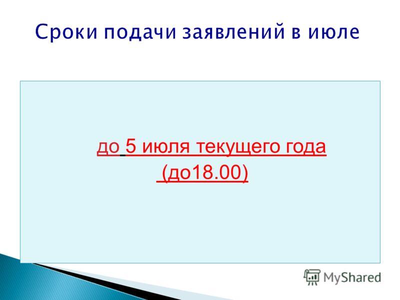Сроки подачи заявлений в июле до 5 июля текущего года (до18.00)