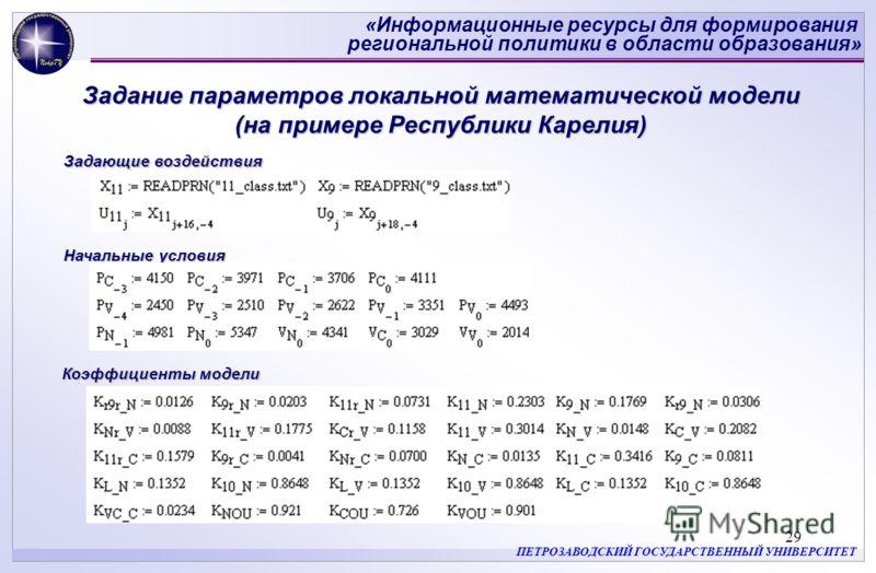 «Информационные ресурсы для формирования региональной политики в области образования» ПЕТРОЗАВОДСКИЙ ГОСУДАРСТВЕННЫЙ УНИВЕРСИТЕТ 29 Задание параметров локальной математической модели (на примере Республики Карелия) Коэффициенты модели Начальные услов