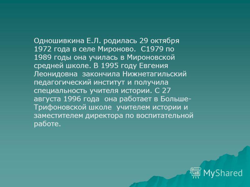 Одношивкина Е.Л. родилась 29 октября 1972 года в селе Мироново. С1979 по 1989 годы она училась в Мироновской средней школе. В 1995 году Евгения Леонидовна закончила Нижнетагильский педагогический институт и получила специальность учителя истории. С 2