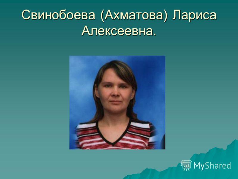 Свинобоева (Ахматова) Лариса Алексеевна.