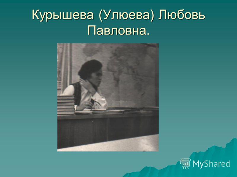Курышева (Улюева) Любовь Павловна.