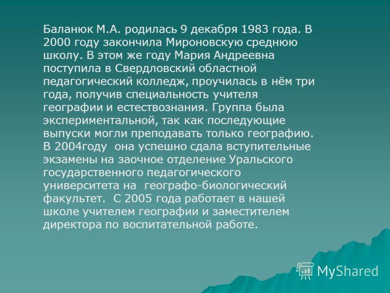 Баланюк М.А. родилась 9 декабря 1983 года. В 2000 году закончила Мироновскую среднюю школу. В этом же году Мария Андреевна поступила в Свердловский областной педагогический колледж, проучилась в нём три года, получив специальность учителя географии и