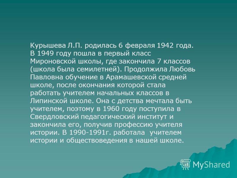 Курышева Л.П. родилась 6 февраля 1942 года. В 1949 году пошла в первый класс Мироновской школы, где закончила 7 классов (школа была семилетней). Продолжила Любовь Павловна обучение в Арамашевской средней школе, после окончания которой стала работать