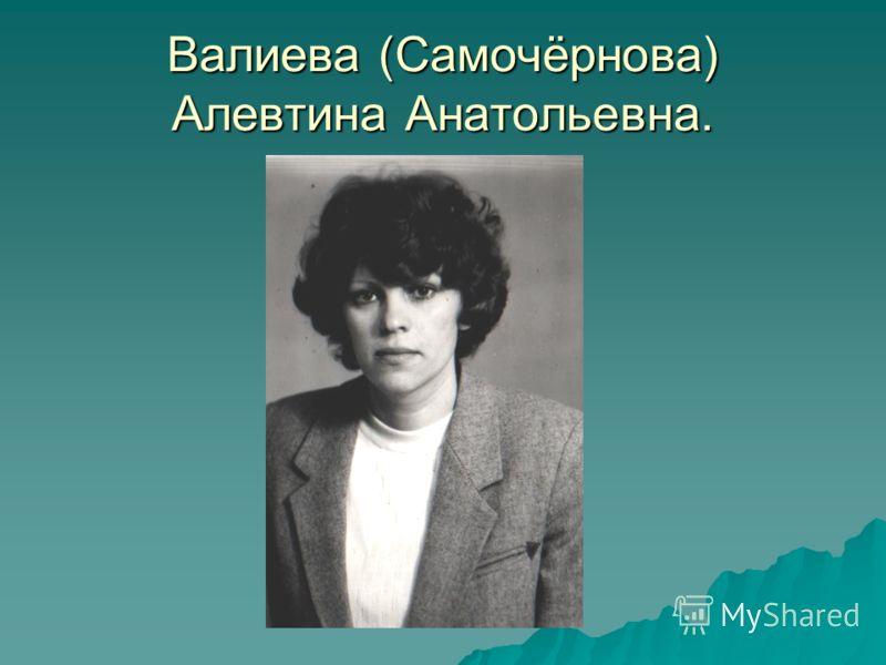 Валиева (Самочёрнова) Алевтина Анатольевна.