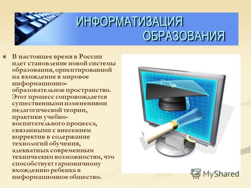 В настоящее время в России идет становление новой системы образования, ориентированной на вхождение в мировое информационно- образовательное пространство. Этот процесс сопровождается существенными изменениями педагогической теории, практики учебно- в