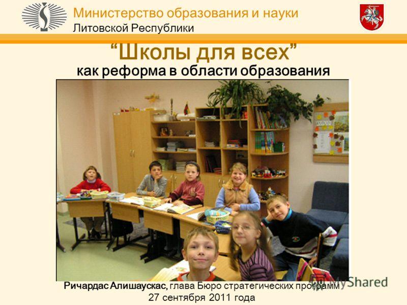 Министерство образования и науки Литовской Республики Школы для всех как реформа в области образования Ричардас Алишаускас, глава Бюро стратегических программ 27 сентября 2011 года