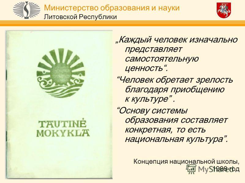 Министерство образования и науки Литовской Республики Каждый человек изначально представляет самостоятельную ценность. Человек обретает зрелость благодаря приобщению к культуре. Основу системы образования составляет конкретная, то есть национальная к