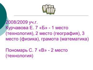 2008/2009 уч.г. Курчавова Е. 7 «Б» - 1 место (технология), 2 место (география), 3 место (физика), грамота (математика) Пономарь С. 7 «В» - 2 место (технология)