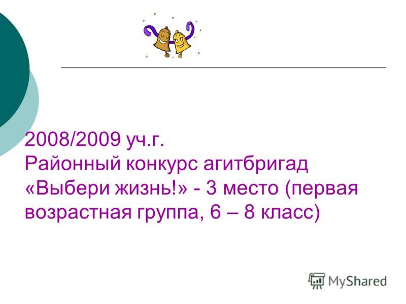 2008/2009 уч.г. Районный конкурс агитбригад «Выбери жизнь!» - 3 место (первая возрастная группа, 6 – 8 класс)