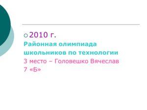 2010 г. Районная олимпиада школьников по технологии 3 место – Головешко Вячеслав 7 «Б»