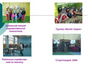 Школьная секция художественной гимнастики Районные соревнова- ния по теннису Турнир «Белая ладья» Спортландия- 2009