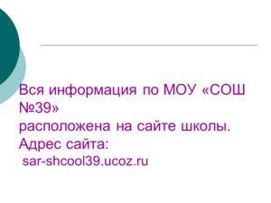 Вся информация по МОУ «СОШ 39» расположена на сайте школы. Адрес сайта: sar-shcool39.ucoz.ru