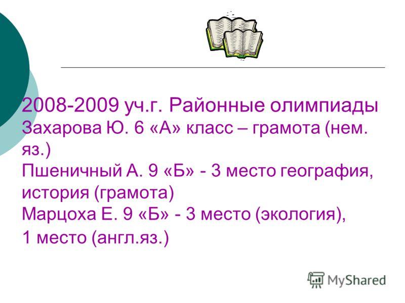 2008-2009 уч.г. Районные олимпиады Захарова Ю. 6 «А» класс – грамота (нем. яз.) Пшеничный А. 9 «Б» - 3 место география, история (грамота) Марцоха Е. 9 «Б» - 3 место (экология), 1 место (англ.яз.)