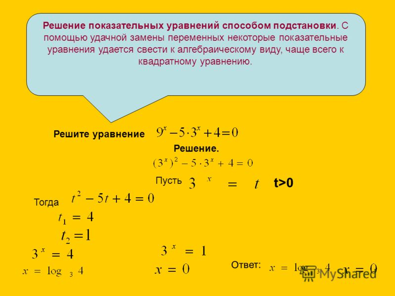 Решение показательных уравнений способом подстановки. С помощью удачной замены переменных некоторые показательные уравнения удается свести к алгебраическому виду, чаще всего к квадратному уравнению. Решите уравнение Решение. Пусть t>0 Тогда Ответ: