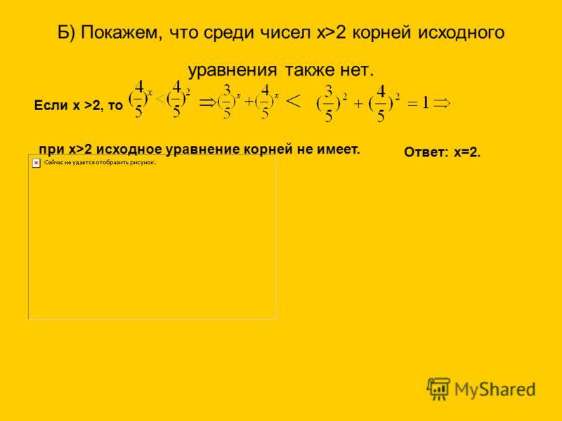 Б) Покажем, что среди чисел х>2 корней исходного уравнения также нет. Если х >2, то при х>2 исходное уравнение корней не имеет. Ответ: х=2.