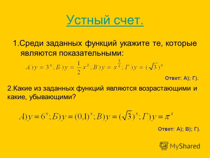 Устный счет. 1.Среди заданных функций укажите те, которые являются показательными: Ответ: А); Г). 2.Какие из заданных функций являются возрастающими и какие, убывающими? Ответ: А); В); Г).