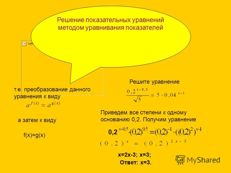 0,2 Решение показательных уравнений методом уравнивания показателей т.е. преобразование данного уравнения к виду а затем к виду f(x)=g(x) Решите уравнение Приведем все степени к одному основанию 0,2. Получим уравнение ; 0,2 х=2х-3; х=3; Ответ: х=3.