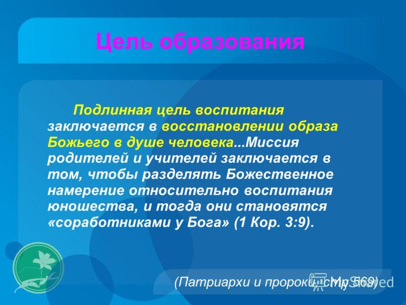 (Патриархи и пророки, стр.569) Подлинная цель воспитания заключается в восстановлении образа Божьего в душе человека...Миссия родителей и учителей заключается в том, чтобы разделять Божественное намерение относительно воспитания юношества, и тогда он