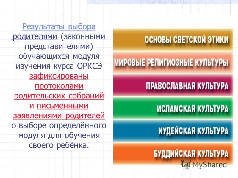 Результаты выбора Результаты выбора родителями (законными представителями) обучающихся модуля изучения курса ОРКСЭ зафиксированы протоколами родительских собраний и письменными заявлениями родителей о выборе определённого модуля для обучения своего р