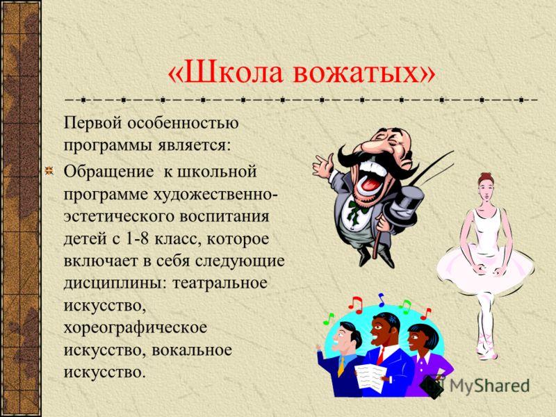 «Школа вожатых» Первой особенностью программы является: Обращение к школьной программе художественно- эстетического воспитания детей с 1-8 класс, которое включает в себя следующие дисциплины: театральное искусство, хореографическое искусство, вокальн