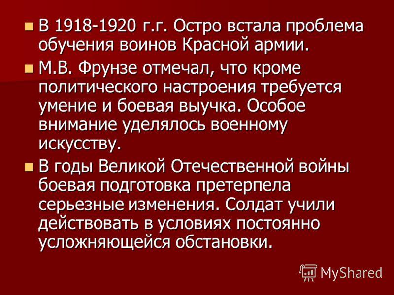 В 1918-1920 г.г. Остро встала проблема обучения воинов Красной армии. В 1918-1920 г.г. Остро встала проблема обучения воинов Красной армии. М.В. Фрунзе отмечал, что кроме политического настроения требуется умение и боевая выучка. Особое внимание удел