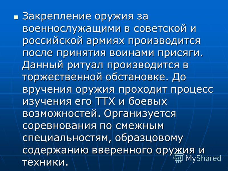 Закрепление оружия за военнослужащими в советской и российской армиях производится после принятия воинами присяги. Данный ритуал производится в торжественной обстановке. До вручения оружия проходит процесс изучения его ТТХ и боевых возможностей. Орга