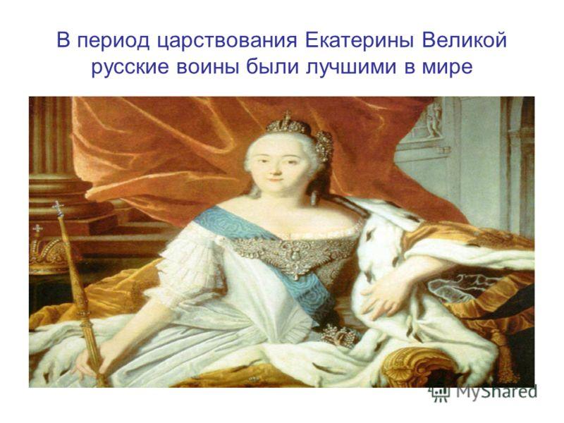 В период царствования Екатерины Великой русские воины были лучшими в мире