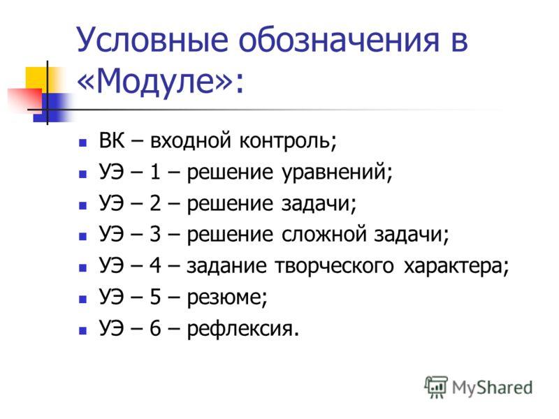 Условные обозначения в «Модуле»: ВК – входной контроль; УЭ – 1 – решение уравнений; УЭ – 2 – решение задачи; УЭ – 3 – решение сложной задачи; УЭ – 4 – задание творческого характера; УЭ – 5 – резюме; УЭ – 6 – рефлексия.