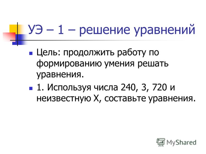 УЭ – 1 – решение уравнений Цель: продолжить работу по формированию умения решать уравнения. 1. Используя числа 240, 3, 720 и неизвестную Х, составьте уравнения.