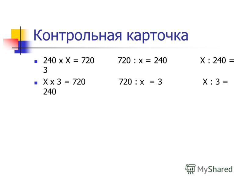 Контрольная карточка 240 х Х = 720 720 : х = 240 Х : 240 = 3 Х х 3 = 720 720 : х = 3 Х : 3 = 240