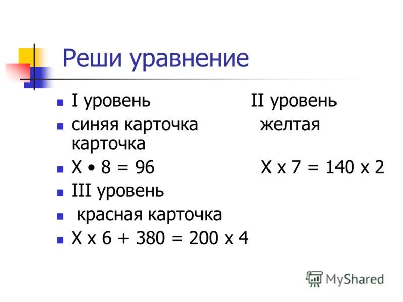 Реши уравнение I уровень II уровень синяя карточка желтая карточка Х 8 = 96 Х х 7 = 140 х 2 III уровень красная карточка Х х 6 + 380 = 200 х 4