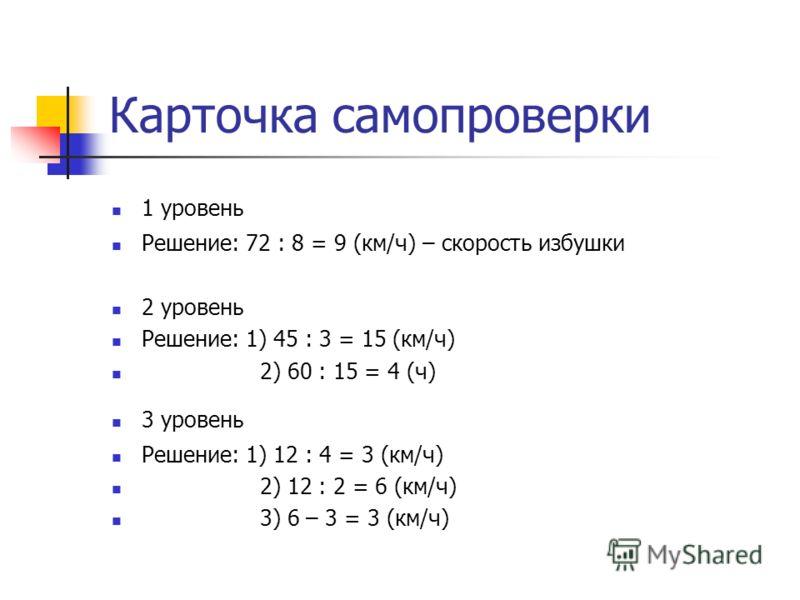 Карточка самопроверки 1 уровень Решение: 72 : 8 = 9 (км/ч) – скорость избушки 2 уровень Решение: 1) 45 : 3 = 15 (км/ч) 2) 60 : 15 = 4 (ч) 3 уровень Решение: 1) 12 : 4 = 3 (км/ч) 2) 12 : 2 = 6 (км/ч) 3) 6 – 3 = 3 (км/ч)