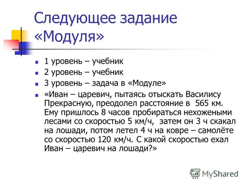 Следующее задание «Модуля» 1 уровень – учебник 2 уровень – учебник 3 уровень – задача в «Модуле» «Иван – царевич, пытаясь отыскать Василису Прекрасную, преодолел расстояние в 565 км. Ему пришлось 8 часов пробираться нехожеными лесами со скоростью 5 к