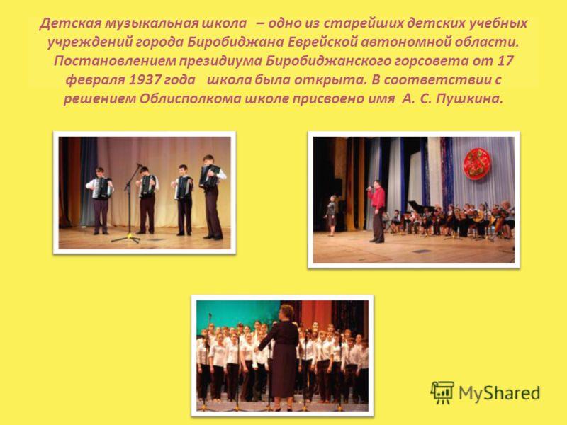 Детская музыкальная школа – одно из старейших детских учебных учреждений города Биробиджана Еврейской автономной области. Постановлением президиума Биробиджанского горсовета от 17 февраля 1937 года школа была открыта. В соответствии с решением Облисп