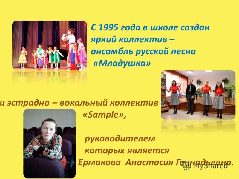 С 1995 года в школе создан яркий коллектив – ансамбль русской песни «Младушка» и эстрадно – вокальный коллектив «Sample», руководителем которых является Ермакова Анастасия Геннадьевна.