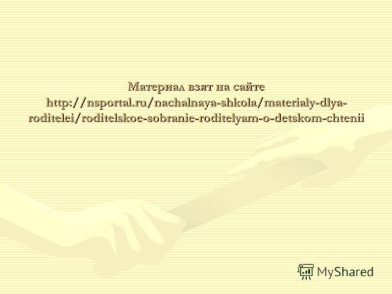 Материал взят на сайте http://nsportal.ru/nachalnaya-shkola/materialy-dlya- roditelei/roditelskoe-sobranie-roditelyam-o-detskom-chtenii