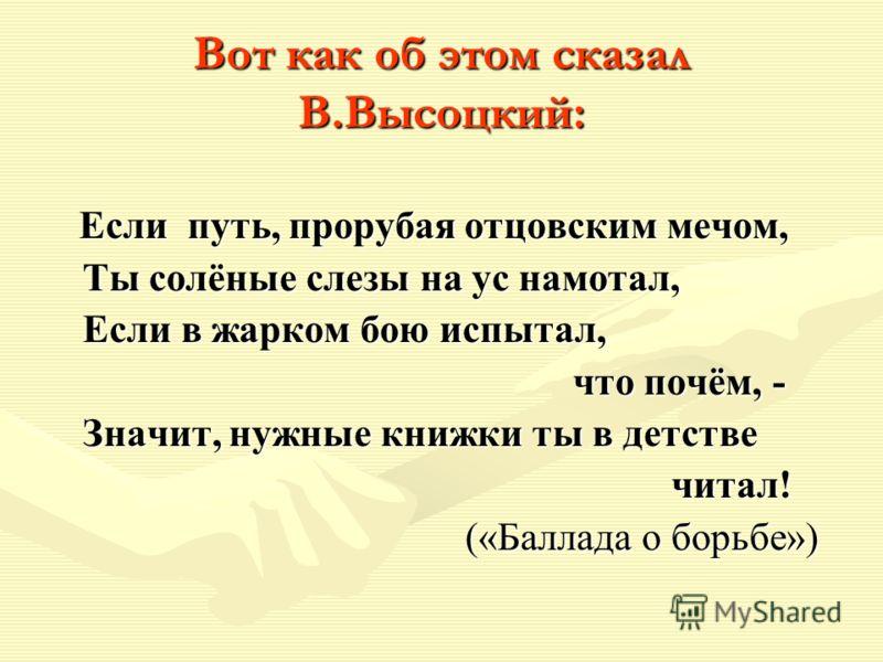 Вот как об этом сказал В.Высоцкий: Если путь, прорубая отцовским мечом, Если путь, прорубая отцовским мечом, Ты солёные слезы на ус намотал, Ты солёные слезы на ус намотал, Если в жарком бою испытал, Если в жарком бою испытал, что почём, - что почём,