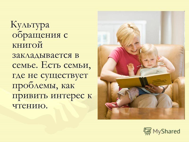 Культура обращения с книгой закладывается в семье. Есть семьи, где не существует проблемы, как привить интерес к чтению. Культура обращения с книгой закладывается в семье. Есть семьи, где не существует проблемы, как привить интерес к чтению.